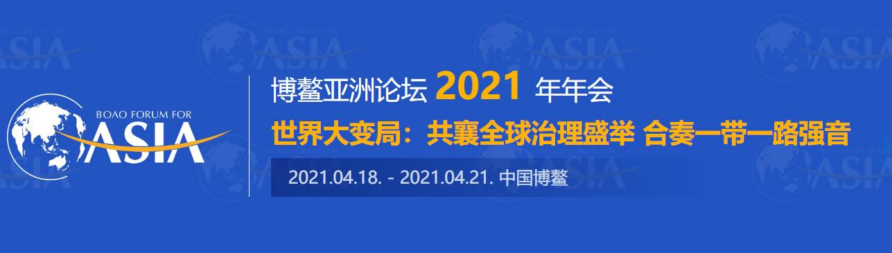 博鳌亚洲论坛2021年年会主题:世界大变局:共襄全球治理盛举 合奏一带一路强音